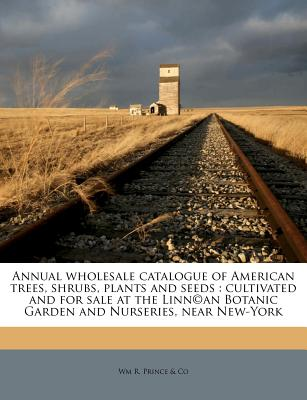Annual wholesale catalogue of American trees, shrubs, plants and seeds: cultivated and for sale at the Linn�an Botanic Garden and Nurseries, near New-York, Prince & Co, Wm R.