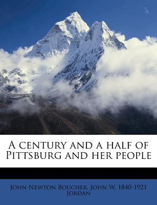 A century and a half of Pittsburg and her People, John Newton Boucher (Author), John W. 1840-1921 Jordan (Author)