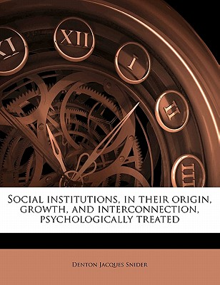 Social institutions, in their origin, growth, and interconnection, psychologically treated, Snider, Denton Jacques