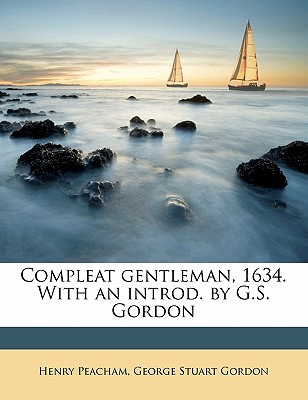 Compleat gentleman, 1634. With an introd. by G.S. Gordon, Henry Peacham (Author), George Stuart Gordon (Author)