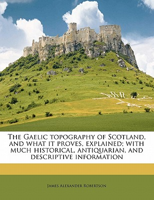 Image for The Gaelic topography of Scotland, and what it proves, explained; with much historical, antiquarian, and descriptive information