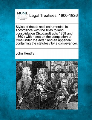Styles of deeds and instruments: in accordance with the titles to land consolidation (Scotland) acts 1858 and 1860 : with notes on the completion of ... containing the statutes /  by a conveyancer., Hendry, John