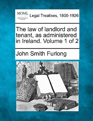 The law of landlord and tenant, as administered in Ireland. Volume 1 of 2, Furlong, John Smith