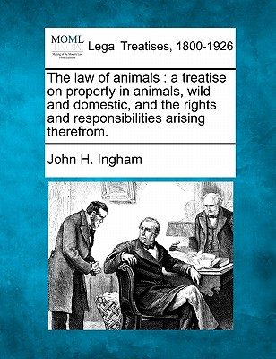 The law of animals: a treatise on property in animals, wild and domestic, and the rights and responsibilities arising therefrom., Ingham, John H.
