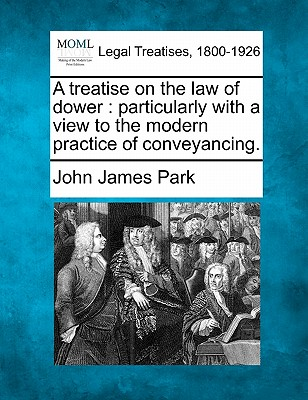 Image for A treatise on the law of dower: particularly with a view to the modern practice of conveyancing.