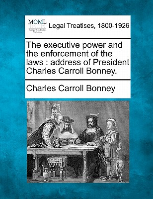 The executive power and the enforcement of the laws: address of President Charles Carroll Bonney., Bonney, Charles Carroll