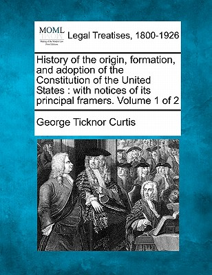 Image for History of the origin, formation, and adoption of the Constitution of the United States: with notices of its principal framers. Volume 1 of 2