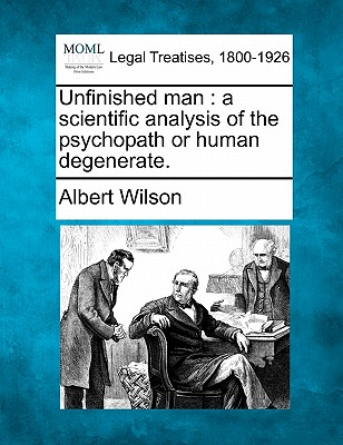 Unfinished man: a scientific analysis of the psychopath or human degenerate., Wilson, Albert