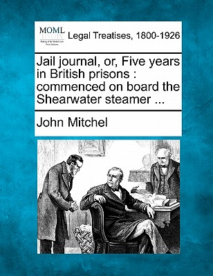 Jail journal, or, Five years in British prisons: commenced on board the Shearwater steamer ..., Mitchel, John