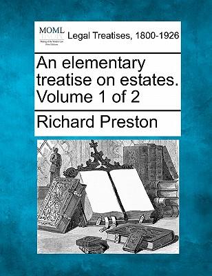 An elementary treatise on estates. Volume 1 of 2, Preston, Richard