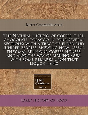 The Natural history of coffee, thee, chocolate, tobacco in four several sections: with a tract of elder and juniper-berries, shewing how useful they ... with some remarks upon that liquor (1682), Chamberlayne, John