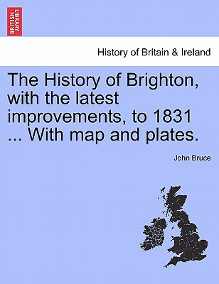 The History of Brighton, with the latest improvements, to 1831 ... With map and plates., Bruce, John