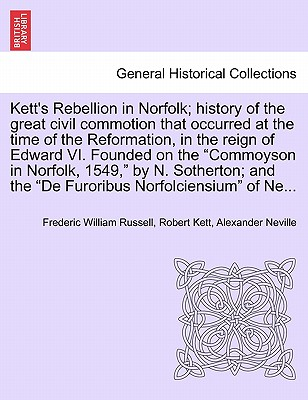 "Kett's Rebellion in Norfolk; history of the great civil commotion that occurred at the time of the Reformation, in the reign of Edward VI. Founded on ... the ""De Furoribus Norfolciensium"" of Ne..., Russell, Frederic William; Kett, Robert; Neville, Alexander"