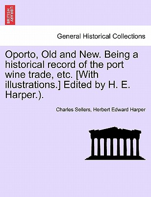 Oporto, Old and New. Being a historical record of the port wine trade, etc. [With illustrations.] Edited by H. E. Harper.)., Sellers, Charles; Harper, Herbert Edward