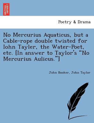 "No Mercurius Aquaticus, but a Cable-rope double twisted for Iohn Tayler, the Water-Poet, etc. [In answer to Taylor's ""No Mercurius Aulicus.""], Booker, John; Taylor, John"
