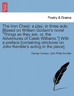 """The Iron Chest: a play; in three acts. [Based on William Godwin's novel """"Things as they are, or, the Adventures of Caleb Williams.""""] With a preface ... on John Kemble's acting in the piece]., Colman, George; Kemble, John Philip"""