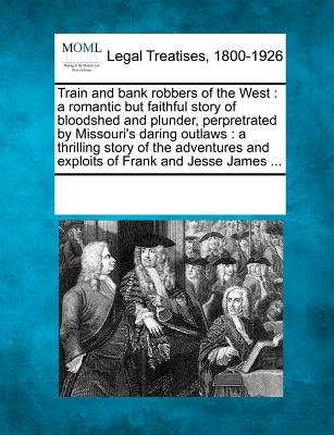 Train and bank robbers of the West: a romantic but faithful story of bloodshed and plunder, perpretrated by Missouri's daring outlaws : a thrilling ... and exploits of Frank and Jesse James ...