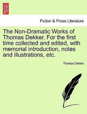 The Non-Dramatic Works of Thomas Dekker. For the first time collected and edited, with memorial introduction, notes and illustrations, etc. Vol. II., Dekker, Thomas