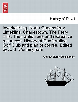 Inverkeithing. North Queensferry. Limekilns. Charlestown. The Ferry Hills. Their antiquities and recreative resources. History of Dunfermline Golf Club and plan of course. Edited by A. S. Cunningham., Cunningham, Andrew Storar