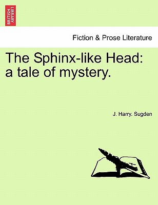 The Sphinx-like Head: a tale of mystery., Sugden, J. Harry.