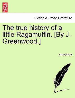 The true history of a little Ragamuffin. [By J. Greenwood.], Anonymous