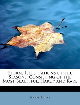 Floral Illustrations of the Seasons, Consisting of the Most Beautiful, Hardy and Rare, Roscoe, Edward