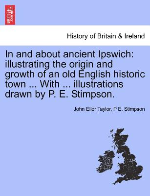 In and about ancient Ipswich: illustrating the origin and growth of an old English historic town ... With ... illustrations drawn by P. E. Stimpson., Taylor, John Ellor; Stimpson, P E.