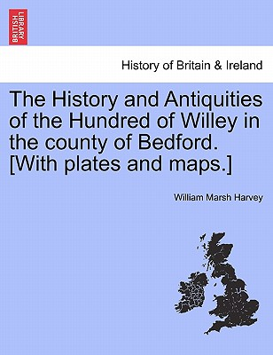 The History and Antiquities of the Hundred of Willey in the county of Bedford. [With plates and maps.], Harvey, William Marsh