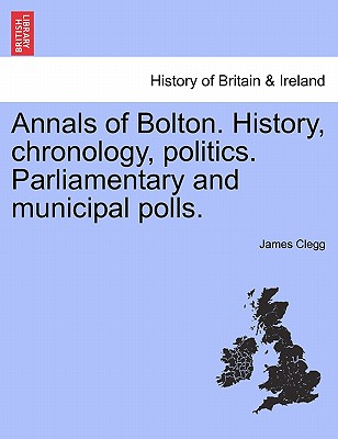 Annals of Bolton. History, chronology, politics. Parliamentary and municipal polls., Clegg, James