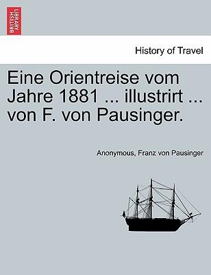 Eine Orientreise vom Jahre 1881 ... illustrirt ... von F. von Pausinger. (German Edition), Anonymous; Pausinger, Franz von
