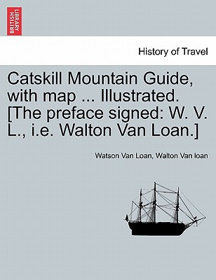 Catskill Mountain Guide, with map ... Illustrated. [The preface signed: W. V. L., i.e. Walton Van Loan.], Van Loan, Watson; Van loan, Walton