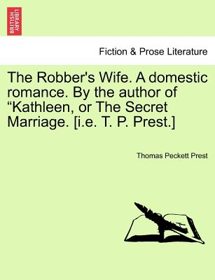 "The Robber's Wife. A domestic romance. By the author of ""Kathleen, or The Secret Marriage. [i.e. T. P. Prest.], Prest, Thomas Peckett"