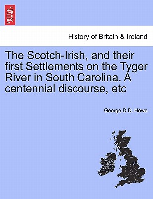 The Scotch-Irish, and their first Settlements on the Tyger River in South Carolina. A centennial discourse, etc, Howe, George D.D.