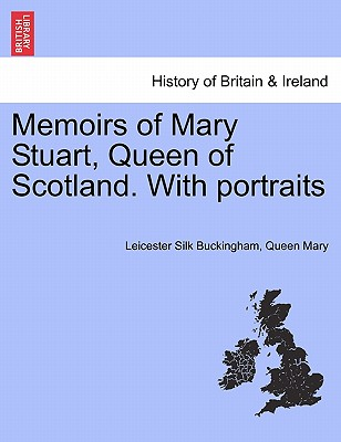 Memoirs of Mary Stuart, Queen of Scotland. With portraits, Buckingham, Leicester Silk; Mary, Queen
