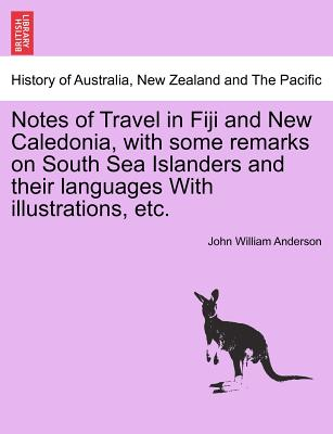 Notes of Travel in Fiji and New Caledonia, with some remarks on South Sea Islanders and their languages With illustrations, etc., Anderson, John William