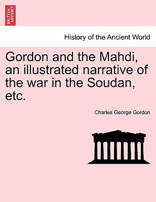 Gordon and the Mahdi, an illustrated narrative of the war in the Soudan, etc., Gordon, Charles George
