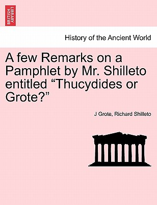 """A few Remarks on a Pamphlet by Mr. Shilleto entitled """"Thucydides or Grote?"""", Grote, J; Shilleto, Richard"""