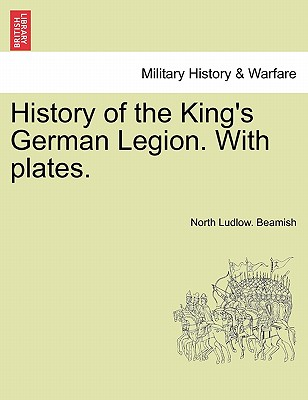 History of the King's German Legion. With plates. Vol. II., Beamish, North Ludlow.