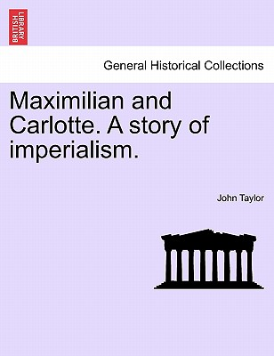 Maximilian and Carlotte. A story of imperialism., Taylor, John