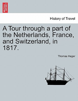 A Tour through a part of the Netherlands, France, and Switzerland, in 1817., Heger, Thomas