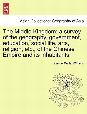 The Middle Kingdom; a survey of the geography, government, education, social life, arts, religion, etc., of the Chinese Empire and its inhabitants., Williams, Samuel Wells.