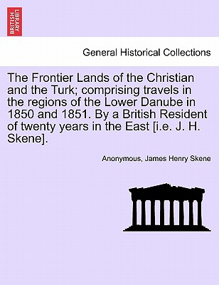 Image for The Frontier Lands of the Christian and the Turk; comprising travels in the regions of the Lower Danube in 1850 and 1851. By a British Resident of twenty years in the East [i.e. J. H. Skene].
