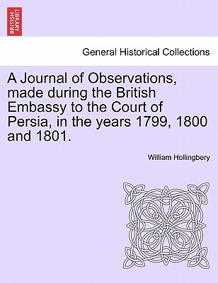 A Journal of Observations, made during the British Embassy to the Court of Persia, in the years 1799, 1800 and 1801., Hollingbery, William