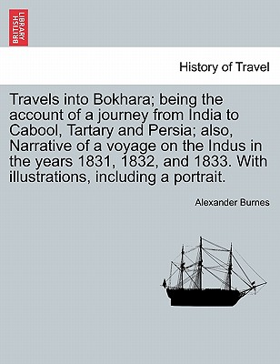 Travels into Bokhara; being the account of a journey from India to Cabool, Tartary and Persia; also, Narrative of a voyage on the Indus in the years ... illustrations, including a portrait. VOL. III, Burnes, Alexander