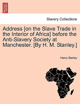 Address [on the Slave Trade in the Interior of Africa] before the Anti-Slavery Society at Manchester. [By H. M. Stanley.], Stanley, Henry