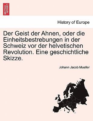 Der Geist der Ahnen, oder die Einheitsbestrebungen in der Schweiz vor der helvetischen Revolution. Eine geschichtliche Skizze. (German Edition), Mueller, Johann Jacob