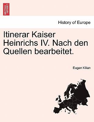 Itinerar Kaiser Heinrichs IV. Nach den Quellen bearbeitet. (Italian Edition), Kilian, Eugen