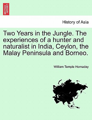 Two Years in the Jungle. The experiences of a hunter and naturalist in India, Ceylon, the Malay Peninsula and Borneo., Hornaday, William Temple