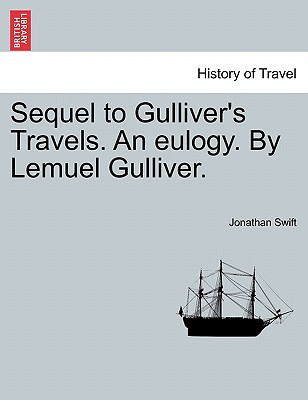 Sequel to Gulliver's Travels. An eulogy. By Lemuel Gulliver., Swift, Jonathan