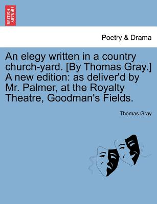An elegy written in a country church-yard. [By Thomas Gray.] A new edition: as deliver'd by Mr. Palmer, at the Royalty Theatre, Goodman's Fields., Gray, Thomas
